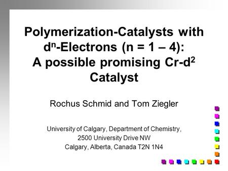 Polymerization-Catalysts with d n -Electrons (n = 1 – 4): A possible promising Cr-d 2 Catalyst Rochus Schmid and Tom Ziegler University of Calgary, Department.