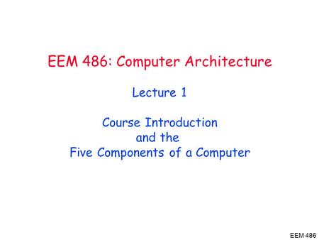 EEM 486 EEM 486: Computer Architecture Lecture 1 Course Introduction and the Five Components of a Computer.