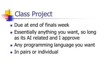 Class Project Due at end of finals week Essentially anything you want, so long as its AI related and I approve Any programming language you want In pairs.