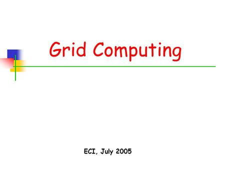 Grid Computing ECI, July 2005. ECI – July 2005 2 Living in an Exponential World Moore's Law: transistors count x2 in 18 months Storage density x2 in 12.