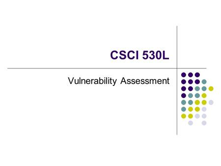 CSCI 530L Vulnerability Assessment. Process of identifying vulnerabilities that exist in a computer system Has many similarities to risk assessment Four.