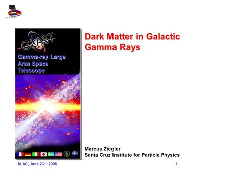 SLAC, June 23 rd 2005 1 Dark Matter in Galactic Gamma Rays Marcus Ziegler Santa Cruz Institute for Particle Physics Gamma-ray Large Area Space Telescope.