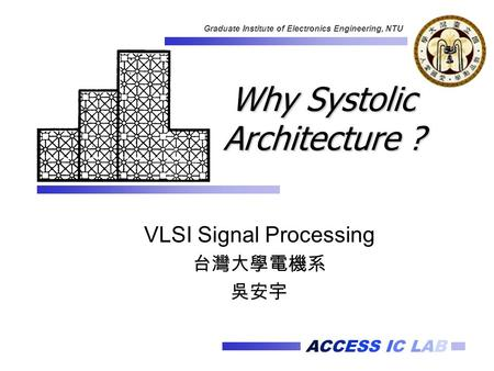 ACCESS IC LAB Graduate Institute of Electronics Engineering, NTU Why Systolic Architecture ? VLSI Signal Processing 台灣大學電機系 吳安宇.