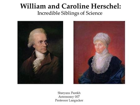 William and Caroline Herschel: Incredible Siblings of Science Shreyans Parekh Astronomy 007 Professor Langacker.