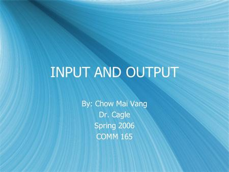 INPUT AND OUTPUT By: Chow Mai Vang Dr. Cagle Spring 2006 COMM 165 By: Chow Mai Vang Dr. Cagle Spring 2006 COMM 165.