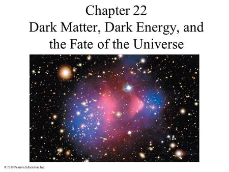 © 2010 Pearson Education, Inc. Chapter 22 Dark Matter, Dark Energy, and the Fate of the Universe.
