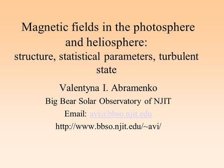 Magnetic fields in the photosphere and heliosphere: structure, statistical parameters, turbulent state Valentyna I. Abramenko Big Bear Solar Observatory.