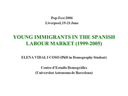 YOUNG IMMIGRANTS IN THE SPANISH LABOUR MARKET (1999-2005) ELENA VIDAL I COSO (PhD in Demography Student) Centre d'Estudis Demogràfics (Universitat Autonoma.