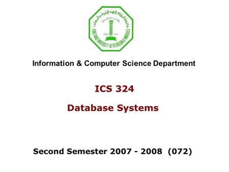 ICS 324 Database Systems Second Semester 2007 - 2008 (072) Information & Computer Science Department.