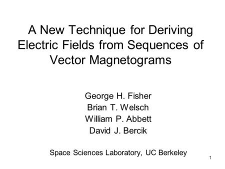 1 A New Technique for Deriving Electric Fields from Sequences of Vector Magnetograms George H. Fisher Brian T. Welsch William P. Abbett David J. Bercik.