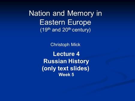Nation and Memory in Eastern Europe (19 th and 20 th century) Christoph Mick Lecture 4 Russian History (only text slides) Week 5.