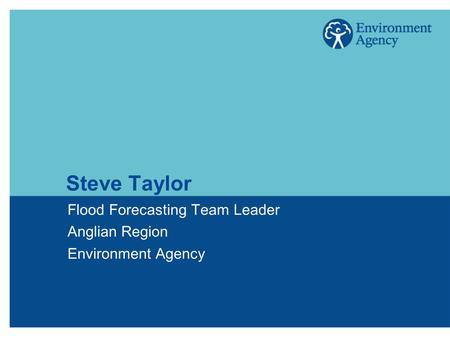 Steve Taylor Flood Forecasting Team Leader Anglian Region