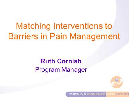 Matching Interventions to Barriers in Pain Management Ruth Cornish Program Manager.