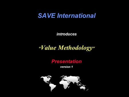 "VM SAVE International providing value ….. to the world VM Briefing SAVE International introduces "" Value Methodology "" Presentation version 1."
