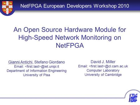 1 An Open Source Hardware Module for High-Speed Network Monitoring on NetFPGA NetFPGA European Developers Workshop 2010 Gianni Antichi, Stefano Giordano.
