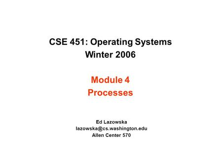 CSE 451: Operating Systems Winter 2006 Module 4 Processes Ed Lazowska Allen Center 570.