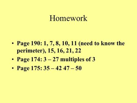 Homework Page 190: 1, 7, 8, 10, 11 (need to know the perimeter), 15, 16, 21, 22 Page 174: 3 – 27 multiples of 3 Page 175: 35 – 42 47 – 50.
