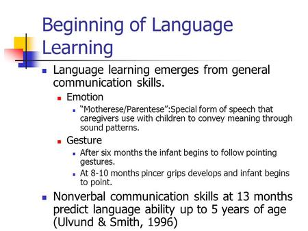 "Beginning of Language Learning Language learning emerges from general communication skills. Emotion ""Motherese/Parentese"":Special form of speech that caregivers."