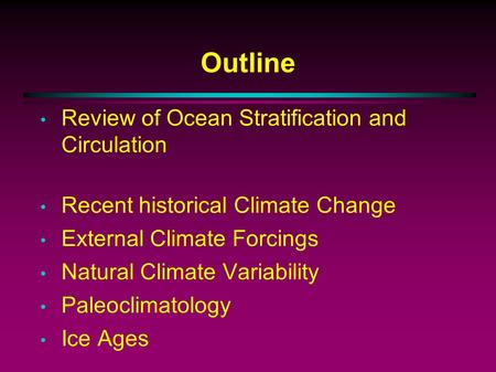 Outline Review of Ocean Stratification and Circulation Recent historical Climate Change External Climate Forcings Natural Climate Variability Paleoclimatology.