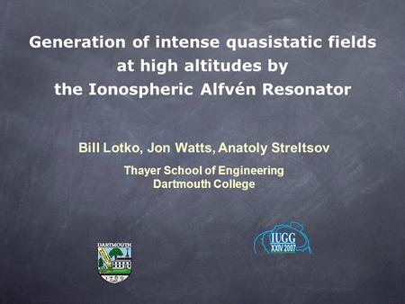 Generation of intense quasistatic fields at high altitudes by the Ionospheric Alfvén Resonator Bill Lotko, Jon Watts, Anatoly Streltsov Thayer School of.