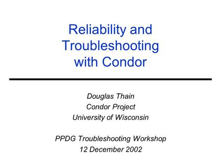 Reliability and Troubleshooting with Condor Douglas Thain Condor Project University of Wisconsin PPDG Troubleshooting Workshop 12 December 2002.