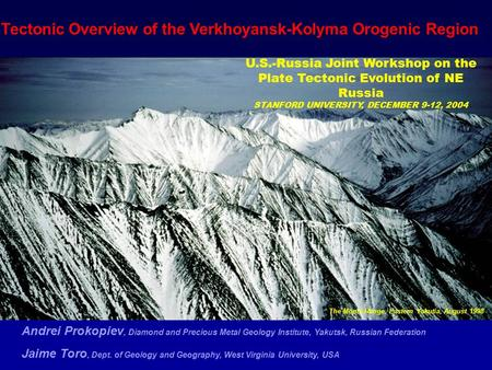 Tectonic Overview of the Verkhoyansk-Kolyma Orogenic Region Andrei Prokopiev, Diamond and Precious Metal Geology Institute, Yakutsk, Russian Federation.
