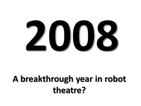 A breakthrough year in robot theatre? 2008. Henrik IbsenHenrik Ibsen in Heddatron, the dopey and strangely moving gloss on Hedda Gabler by Les Freres.