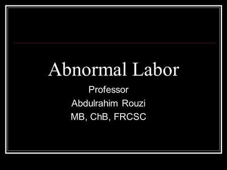 Abnormal Labor Professor Abdulrahim Rouzi MB, ChB, FRCSC.
