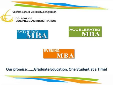 Our promise.......Graduate Education, One Student at a Time! California State University, Long Beach.