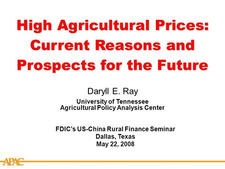 APCA High Agricultural Prices: Current Reasons and Prospects for the Future Daryll E. Ray University of Tennessee Agricultural Policy Analysis Center FDIC's.