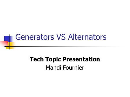 Generators VS Alternators Tech Topic Presentation Mandi Fournier.