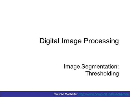 Course Website:  Digital Image Processing Image Segmentation: Thresholding.