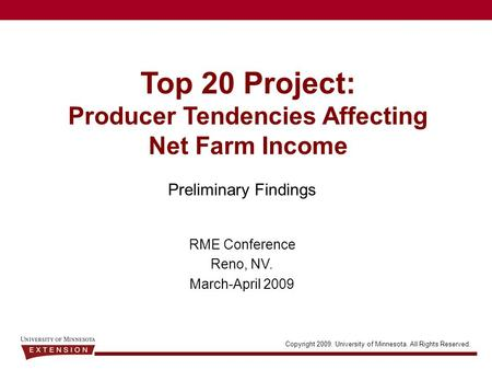 Copyright 2009. University of Minnesota. All Rights Reserved. Top 20 Project: Producer Tendencies Affecting Net Farm Income Preliminary Findings RME Conference.