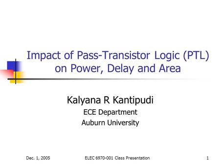 Dec. 1, 2005ELEC 6970-001 Class Presentation1 Impact of Pass-Transistor Logic (PTL) on Power, Delay and Area Kalyana R Kantipudi ECE Department Auburn.