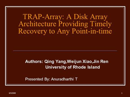 6/5/2008 1 TRAP-Array: A Disk Array Architecture Providing Timely Recovery to Any Point-in-time Authors: Qing Yang,Weijun Xiao,Jin Ren University of Rhode.