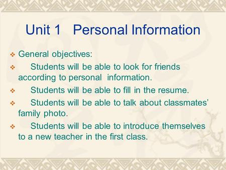 Unit 1 Personal Information  General objectives:  Students will be able to look for friends according to personal information.  Students will be able.