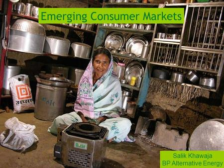 Approach to innovation Emerging Consumer Markets Salik Khawaja BP Alternative Energy.