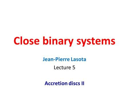 Close binary systems Jean-Pierre Lasota Lecture 5 Accretion discs II.