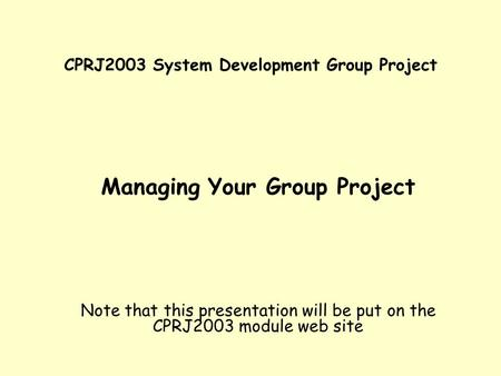 CPRJ2003 System Development Group Project Managing Your Group Project Note that this presentation will be put on the CPRJ2003 module web site.