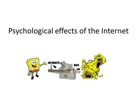 Psychological effects of the Internet. Rule 34 NOT GONNA GIVE YOU AN IMAGE, DON'T ASK.