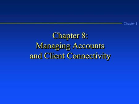 Chapter 8 Chapter 8: Managing Accounts and Client Connectivity.