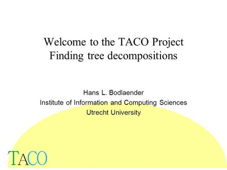 Welcome to the TACO Project Finding tree decompositions Hans L. Bodlaender Institute of Information and Computing Sciences Utrecht University.