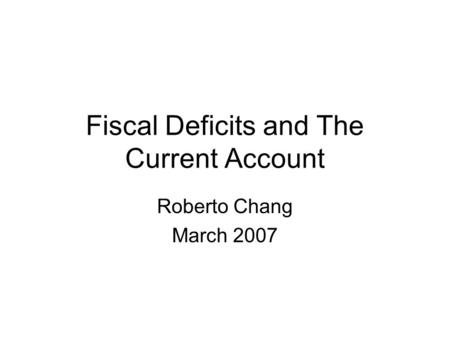 Fiscal Deficits and The Current Account Roberto Chang March 2007.
