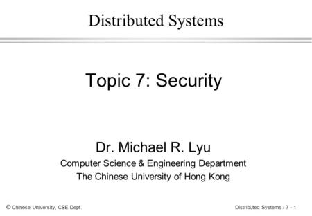 © Chinese University, CSE Dept. Distributed Systems / 7 - 1 Distributed Systems Topic 7: Security Dr. Michael R. Lyu Computer Science & Engineering Department.