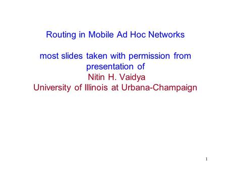 1 Routing in Mobile Ad Hoc Networks most slides taken with permission from presentation of Nitin H. Vaidya University of Illinois at Urbana-Champaign.