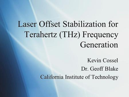 Laser Offset Stabilization for Terahertz (THz) Frequency Generation Kevin Cossel Dr. Geoff Blake California Institute of Technology Kevin Cossel Dr. Geoff.