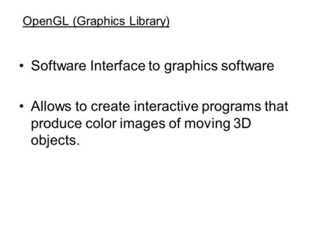OpenGL (Graphics Library) Software Interface to graphics software Allows to create interactive programs that produce color images of moving 3D objects.