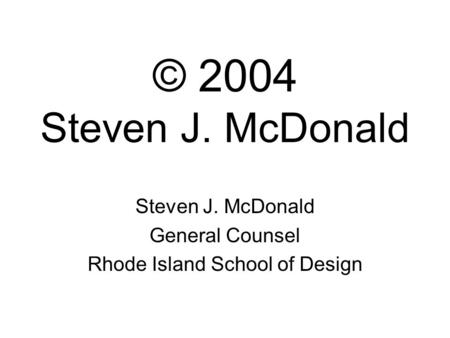 © 2004 Steven J. McDonald Steven J. McDonald General Counsel Rhode Island School of Design.