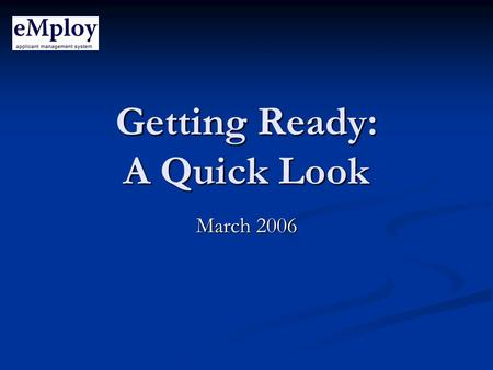 Getting Ready: A Quick Look March 2006. What Is It? An electronic application, bid and selection system to support recruitment, screening and hiring.