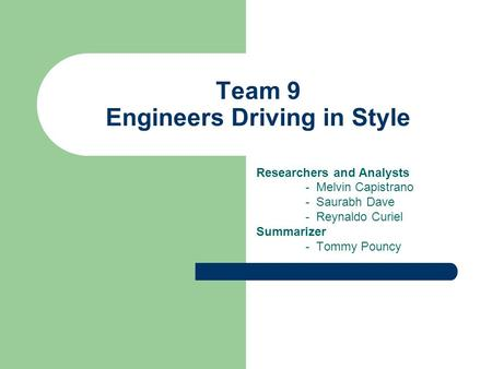 Team 9 Engineers Driving in Style Researchers and Analysts - Melvin Capistrano - Saurabh Dave - Reynaldo Curiel Summarizer - Tommy Pouncy.